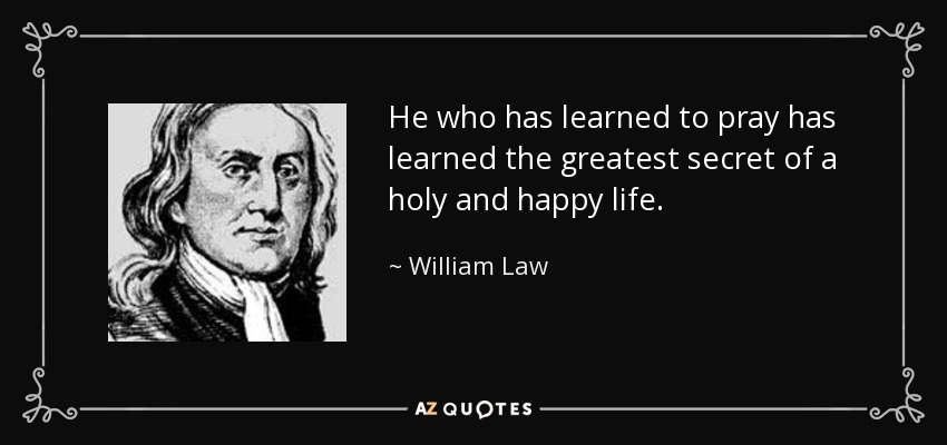He who has learned to pray has learned the greatest secret of a holy and happy life. - William Law