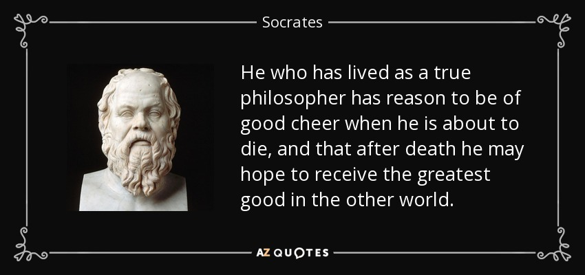 He who has lived as a true philosopher has reason to be of good cheer when he is about to die, and that after death he may hope to receive the greatest good in the other world. - Socrates