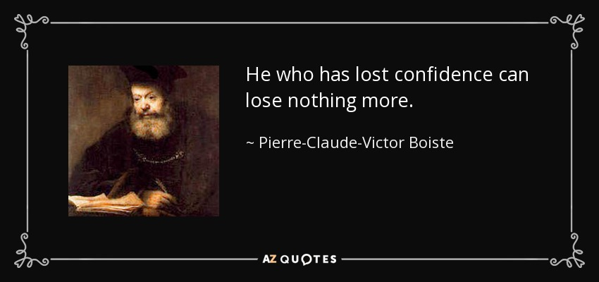 He who has lost confidence can lose nothing more. - Pierre-Claude-Victor Boiste