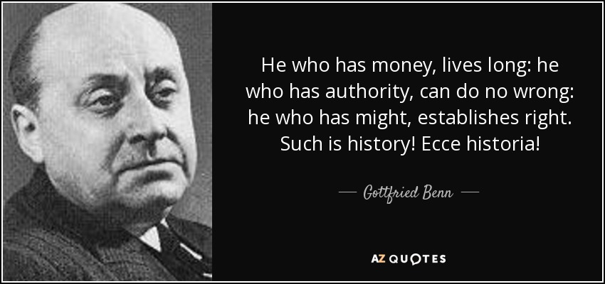 He who has money, lives long: he who has authority, can do no wrong: he who has might, establishes right. Such is history! Ecce historia! - Gottfried Benn