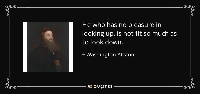 He who has no pleasure in looking up, is not fit so much as to look down. - Washington Allston