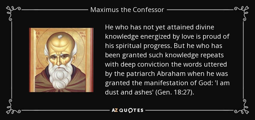 He who has not yet attained divine knowledge energized by love is proud of his spiritual progress. But he who has been granted such knowledge repeats with deep conviction the words uttered by the patriarch Abraham when he was granted the manifestation of God: 'I am dust and ashes' (Gen. 18:27). - Maximus the Confessor