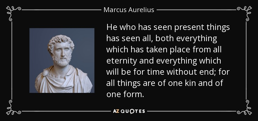 He who has seen present things has seen all, both everything which has taken place from all eternity and everything which will be for time without end; for all things are of one kin and of one form. - Marcus Aurelius
