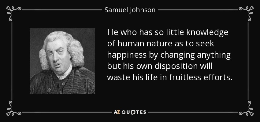 He who has so little knowledge of human nature as to seek happiness by changing anything but his own disposition will waste his life in fruitless efforts. - Samuel Johnson