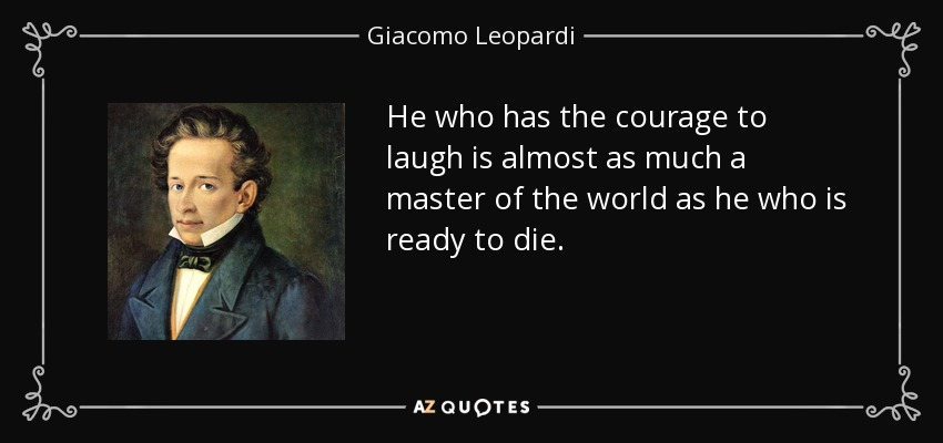 He who has the courage to laugh is almost as much a master of the world as he who is ready to die. - Giacomo Leopardi