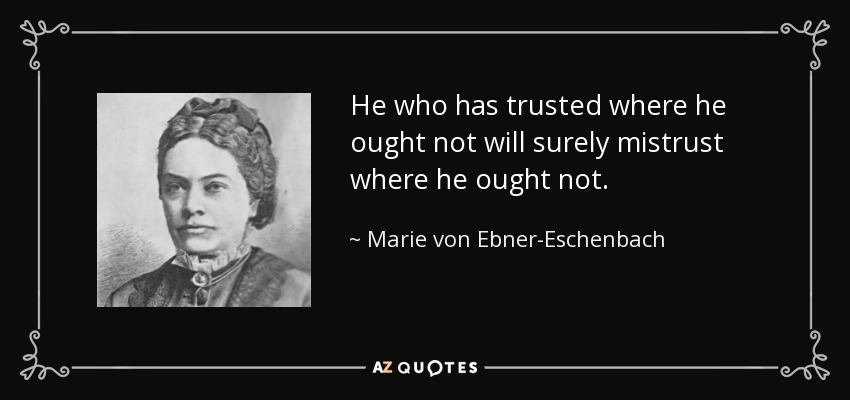 He who has trusted where he ought not will surely mistrust where he ought not. - Marie von Ebner-Eschenbach