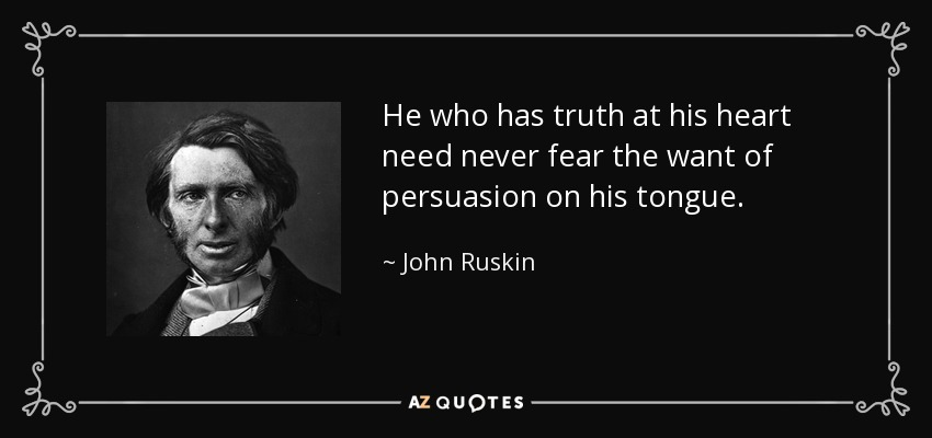 He who has truth at his heart need never fear the want of persuasion on his tongue. - John Ruskin