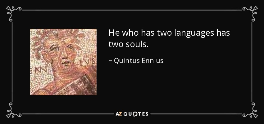 He who has two languages has two souls. - Quintus Ennius