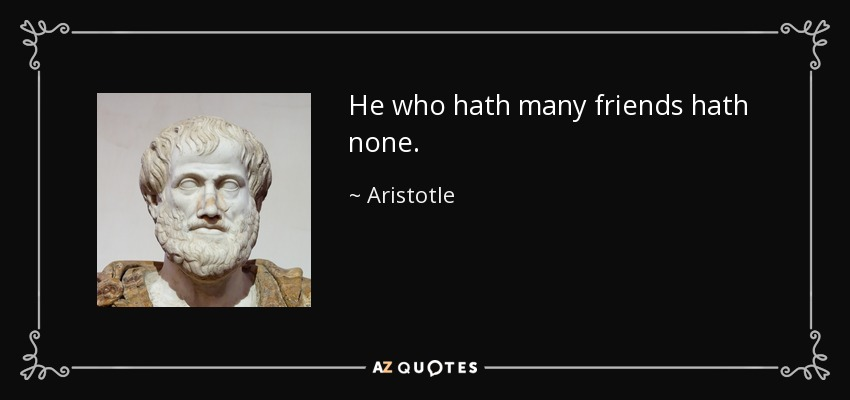 He who hath many friends hath none. - Aristotle