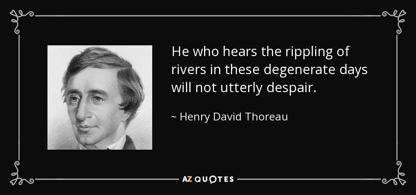 He who hears the rippling of rivers in these degenerate days will not utterly despair. - Henry David Thoreau