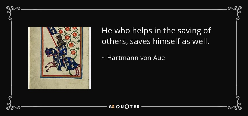 He who helps in the saving of others, saves himself as well. - Hartmann von Aue