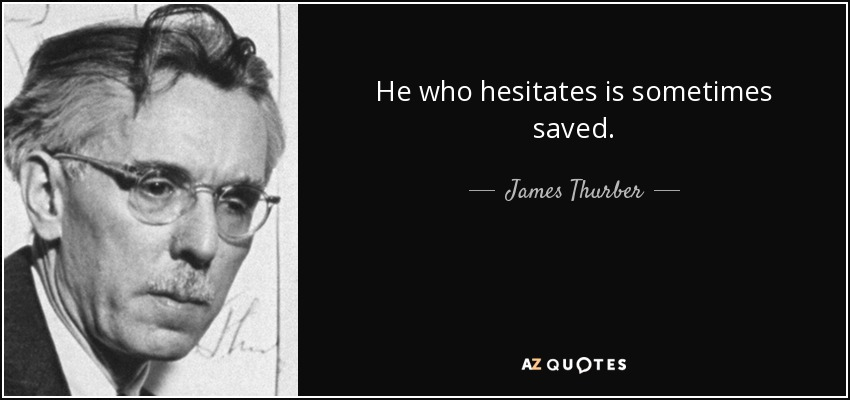 He who hesitates is sometimes saved. - James Thurber
