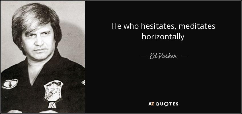 He who hesitates, meditates horizontally - Ed Parker