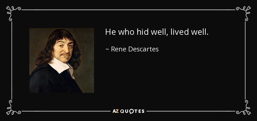 He who hid well, lived well. - Rene Descartes