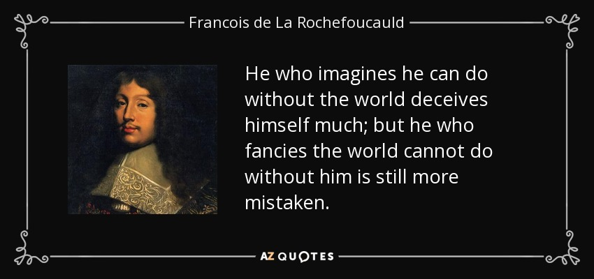 He who imagines he can do without the world deceives himself much; but he who fancies the world cannot do without him is still more mistaken. - Francois de La Rochefoucauld