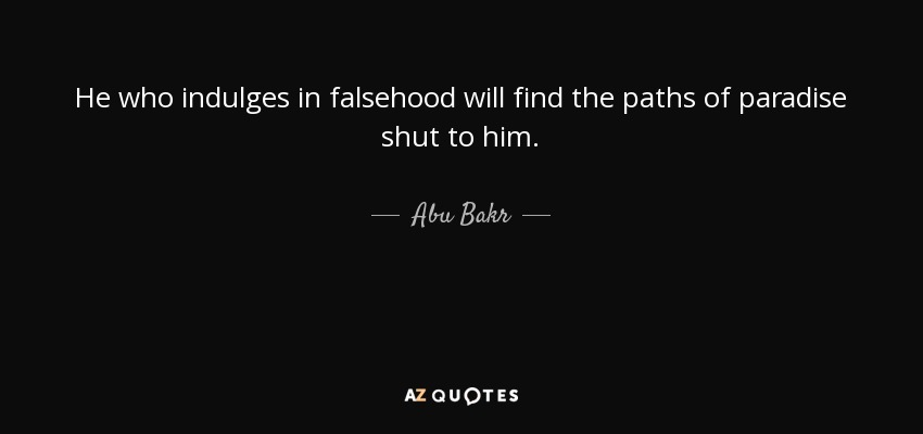 He who indulges in falsehood will find the paths of paradise shut to him. - Abu Bakr