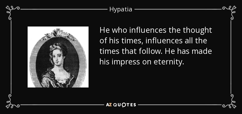 He who influences the thought of his times, influences all the times that follow. He has made his impress on eternity. - Hypatia