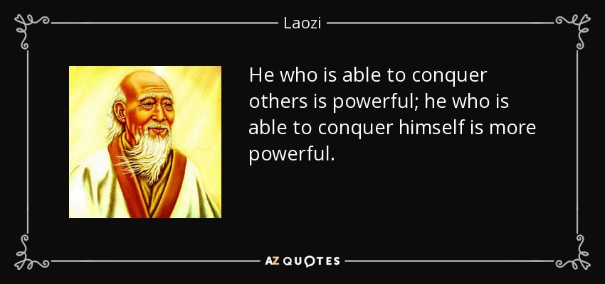 He who is able to conquer others is powerful; he who is able to conquer himself is more powerful. - Laozi