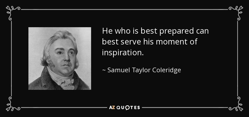 He who is best prepared can best serve his moment of inspiration. - Samuel Taylor Coleridge