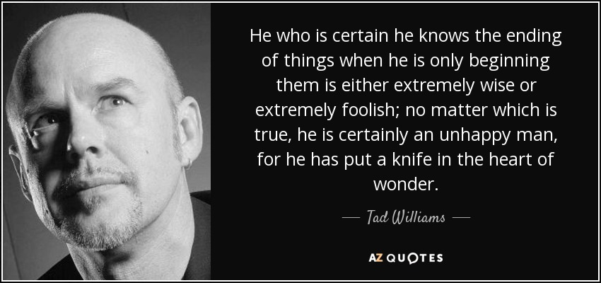 He who is certain he knows the ending of things when he is only beginning them is either extremely wise or extremely foolish; no matter which is true, he is certainly an unhappy man, for he has put a knife in the heart of wonder. - Tad Williams