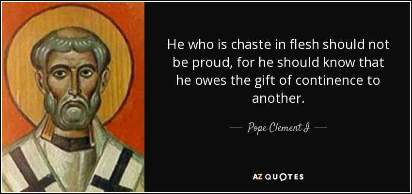 He who is chaste in flesh should not be proud, for he should know that he owes the gift of continence to another. - Pope Clement I