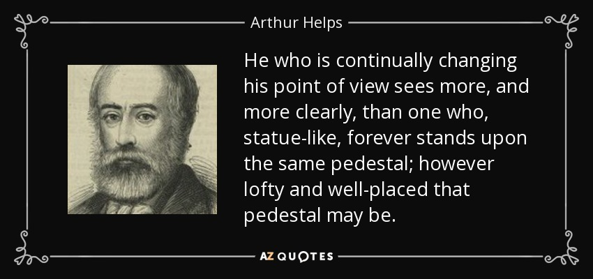 He who is continually changing his point of view sees more, and more clearly, than one who, statue-like, forever stands upon the same pedestal; however lofty and well-placed that pedestal may be. - Arthur Helps