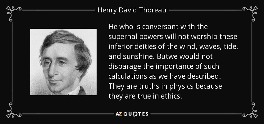 He who is conversant with the supernal powers will not worship these inferior deities of the wind, waves, tide, and sunshine. Butwe would not disparage the importance of such calculations as we have described. They are truths in physics because they are true in ethics. - Henry David Thoreau