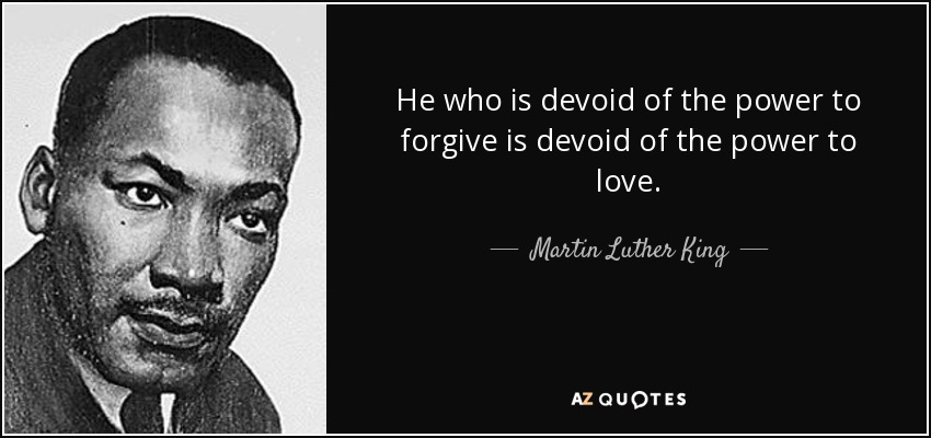 He who is devoid of the power to forgive is devoid of the power to love. - Martin Luther King, Jr.