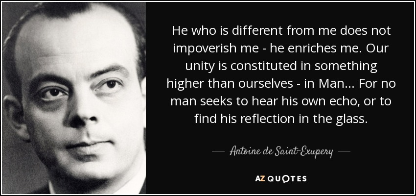 He who is different from me does not impoverish me - he enriches me. Our unity is constituted in something higher than ourselves - in Man... For no man seeks to hear his own echo, or to find his reflection in the glass. - Antoine de Saint-Exupery