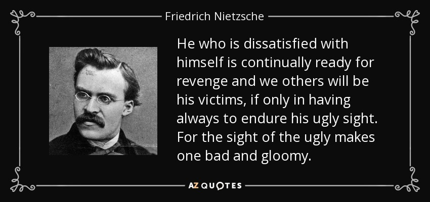 He who is dissatisfied with himself is continually ready for revenge and we others will be his victims, if only in having always to endure his ugly sight. For the sight of the ugly makes one bad and gloomy. - Friedrich Nietzsche