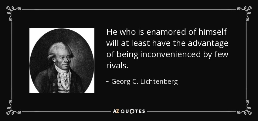 He who is enamored of himself will at least have the advantage of being inconvenienced by few rivals. - Georg C. Lichtenberg
