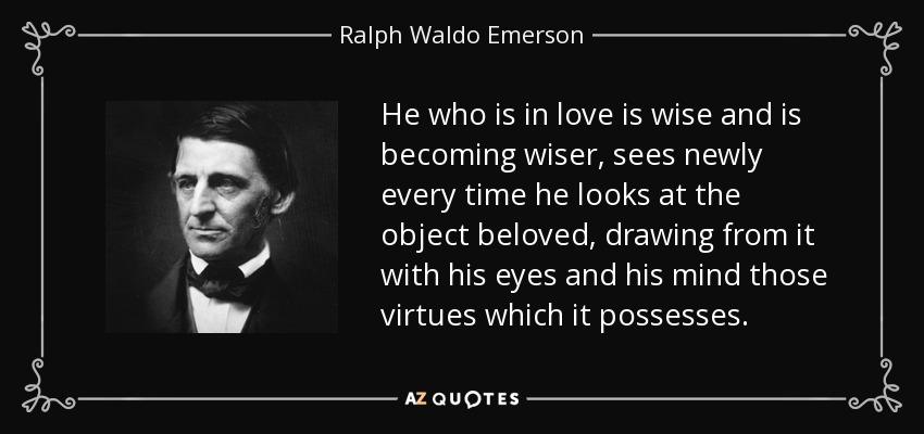 He who is in love is wise and is becoming wiser, sees newly every time he looks at the object beloved, drawing from it with his eyes and his mind those virtues which it possesses. - Ralph Waldo Emerson