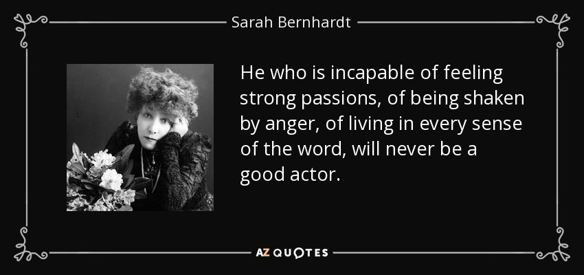 He who is incapable of feeling strong passions, of being shaken by anger, of living in every sense of the word, will never be a good actor. - Sarah Bernhardt