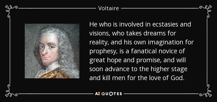 He who is involved in ecstasies and visions, who takes dreams for reality, and his own imagination for prophesy, is a fanatical novice of great hope and promise, and will soon advance to the higher stage and kill men for the love of God. - Voltaire