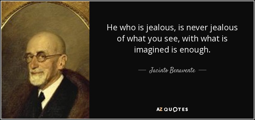 He who is jealous, is never jealous of what you see, with what is imagined is enough. - Jacinto Benavente