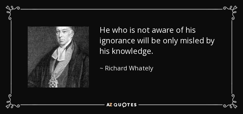 He who is not aware of his ignorance will be only misled by his knowledge. - Richard Whately