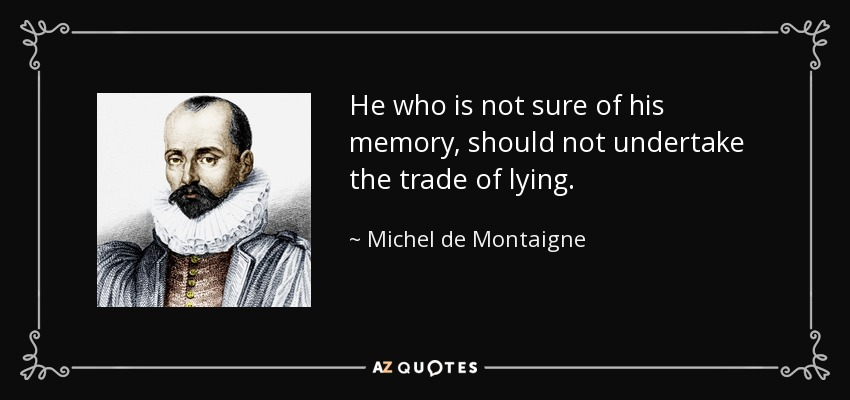 He who is not sure of his memory, should not undertake the trade of lying. - Michel de Montaigne