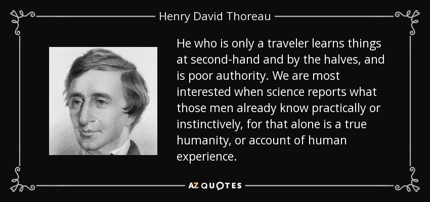 He who is only a traveler learns things at second-hand and by the halves, and is poor authority. We are most interested when science reports what those men already know practically or instinctively, for that alone is a true humanity, or account of human experience. - Henry David Thoreau
