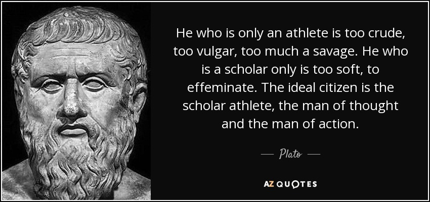 He who is only an athlete is too crude, too vulgar, too much a savage. He who is a scholar only is too soft, to effeminate. The ideal citizen is the scholar athlete, the man of thought and the man of action. - Plato