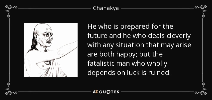 He who is prepared for the future and he who deals cleverly with any situation that may arise are both happy; but the fatalistic man who wholly depends on luck is ruined. - Chanakya