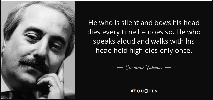 He who is silent and bows his head dies every time he does so. He who speaks aloud and walks with his head held high dies only once. - Giovanni Falcone