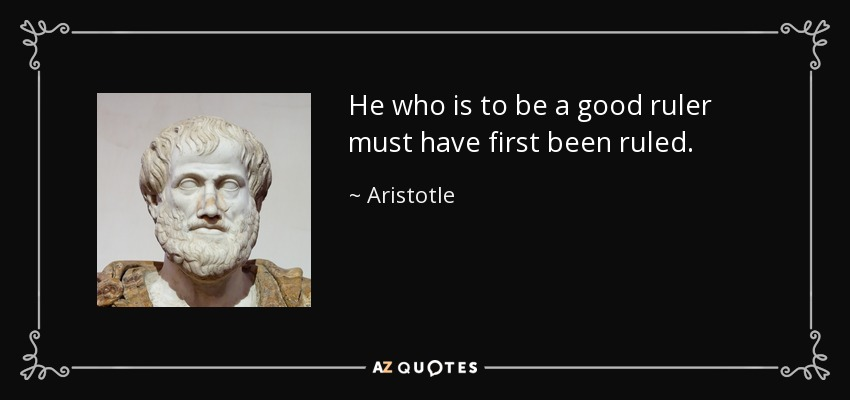 He who is to be a good ruler must have first been ruled. - Aristotle