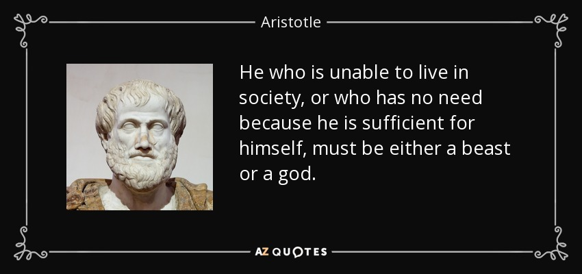 He who is unable to live in society, or who has no need because he is sufficient for himself, must be either a beast or a god. - Aristotle