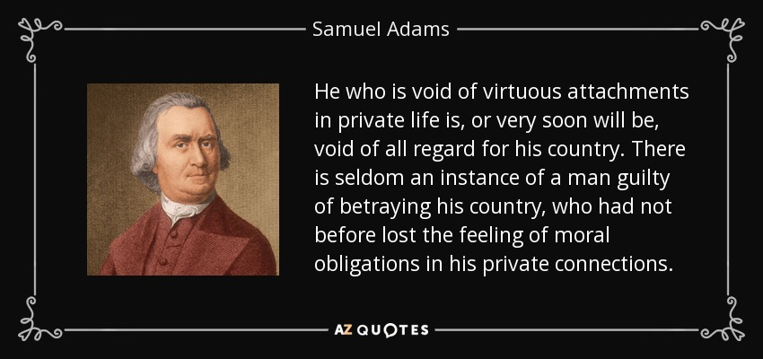 He who is void of virtuous attachments in private life is, or very soon will be, void of all regard for his country. There is seldom an instance of a man guilty of betraying his country, who had not before lost the feeling of moral obligations in his private connections. - Samuel Adams