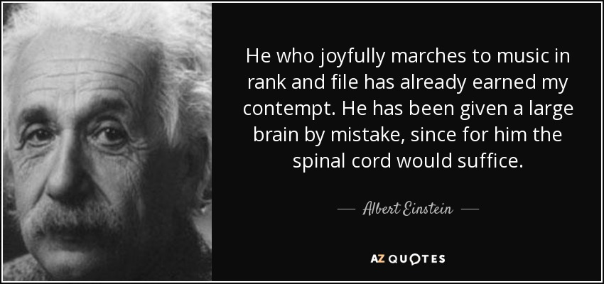 He who joyfully marches to music in rank and file has already earned my contempt. He has been given a large brain by mistake, since for him the spinal cord would suffice. - Albert Einstein