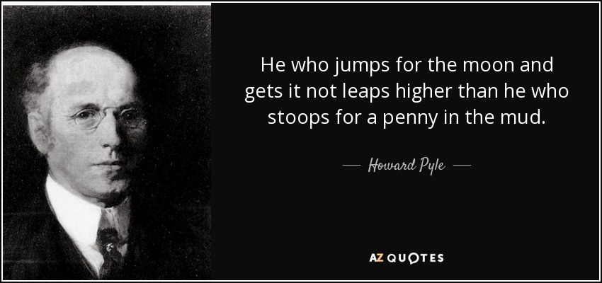 He who jumps for the moon and gets it not leaps higher than he who stoops for a penny in the mud. - Howard Pyle