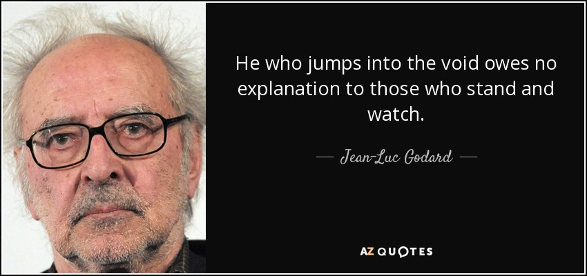 He who jumps into the void owes no explanation to those who stand and watch. - Jean-Luc Godard