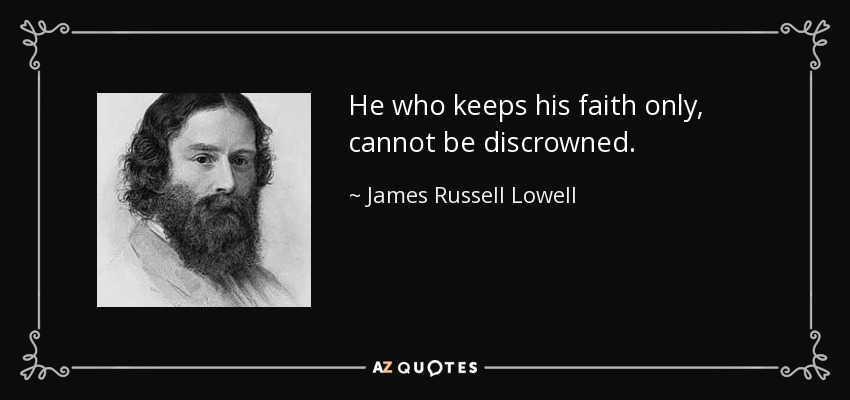 He who keeps his faith only, cannot be discrowned. - James Russell Lowell