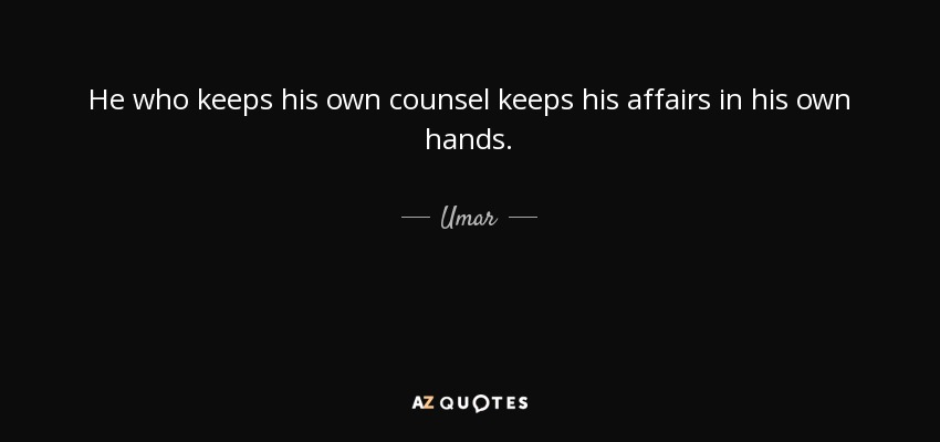 He who keeps his own counsel keeps his affairs in his own hands. - Umar