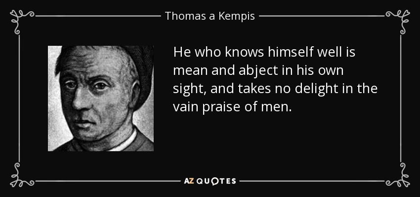 He who knows himself well is mean and abject in his own sight, and takes no delight in the vain praise of men. - Thomas a Kempis